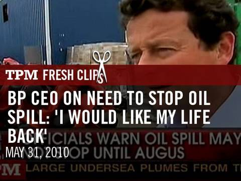 BP CEO On Need To Stop Oil Spill: 'I Would Like My Life Back'