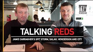 Talking Reds: Jamie Carragher's Spit Storm, Salah, Henderson and City