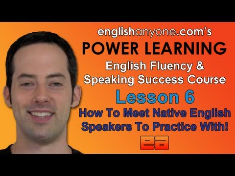 Speak English Fluently – 6 – How To Meet Native Speakers – English Fluency & Speaking Success Course