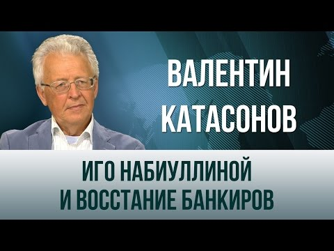 Валентин Катасонов. Иго Набиуллиной и восстание банкиров