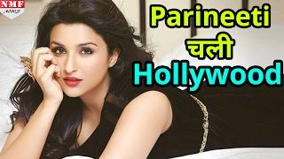 अब Hollywood में Priyanka को टक्कर देंगी Parineeti Chopra