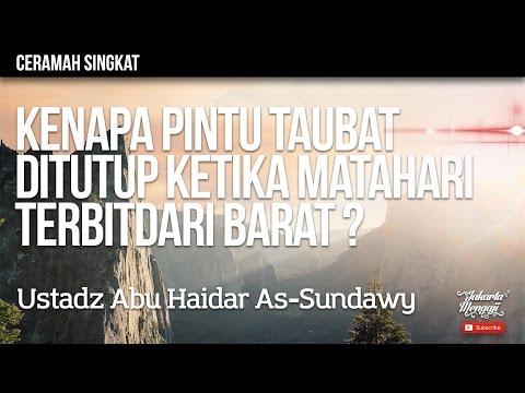Kenapa Pintu Taubat Ditutup Ketika Matahari Terbit Dari Barat ? - Ustadz Abu Haidar As-Sundawy