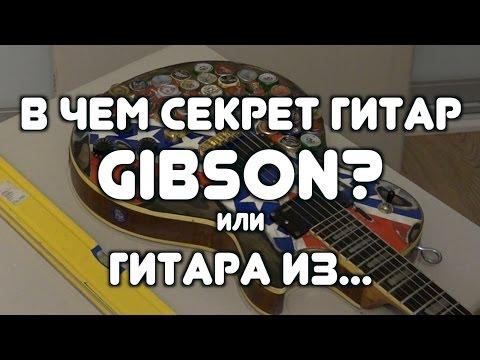 В ЧЕМ СЕКРЕТ ГИТАР GIBSON?! (или ГИТАРА ИЗ...)