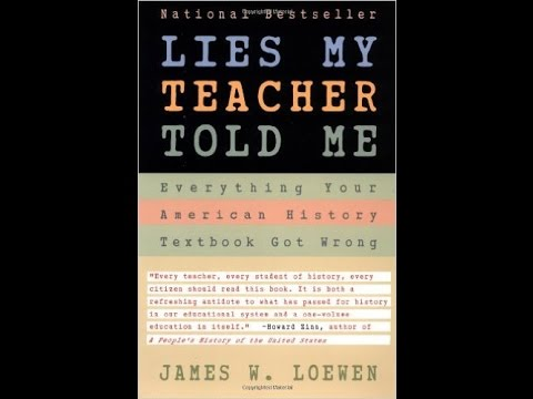 lies my teacher told me by james In lies my teacher told me, james w loewen brings history alive in all its complexity and ambiguity beginning with pre-columbian history and ranging over characters and events as diverse as reconstruction, helen keller, the first thanksgiving, and the my lai massacre, loewen offers an eye-opening critique of existing textbooks, and a.