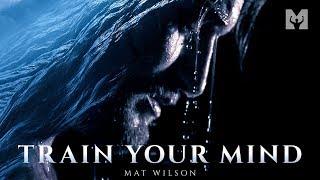 TRAIN YOUR MIND - Powerful Motivational Speech Video (Featuring Mat Wilson)