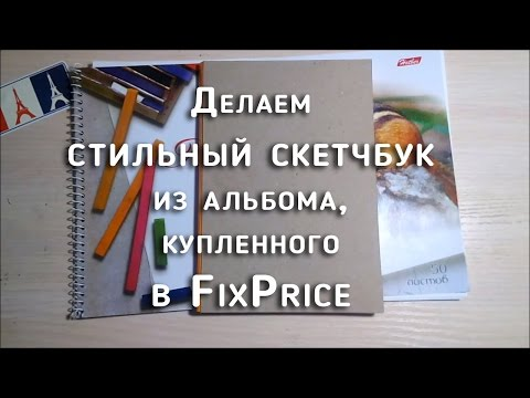 ДЕЛАЕМ СТИЛЬНЫЙ СКЕТЧБУК ИЗ АЛЬБОМА, КУПЛЕННОГО В FixPrice-XilfyHD.com