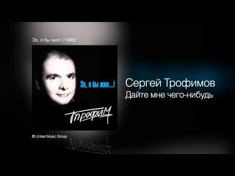 Сергей Трофимов - Дайте мне чего-нибудь