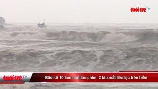 Bão số 10 làm một tàu chìm, 2 tàu mất liên lạc trên biển | Truyền Hình - Báo Tuổi Trẻ
