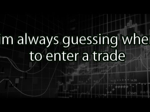 im always guessing when to enter a trade