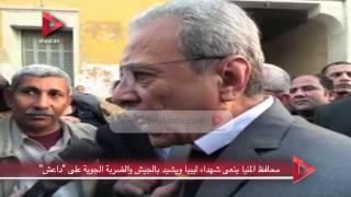 محافظ المنيا ينعى شهداء ليبيا ويشيد بالجيش والضربة الجوية على