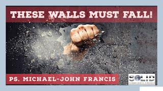 These Walls Must Fall- Ps Michael-John Francis