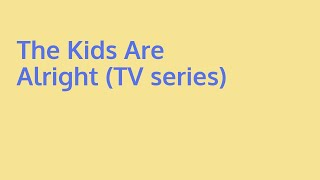 Learn about the kids are alright (tv series) | what is alright