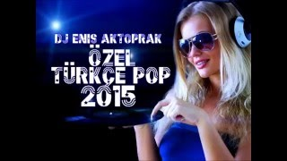 YENİ TÜRKÇE POP REMİX ÖZEL SET 2015 (DJ ENİS AKTOPRAK)