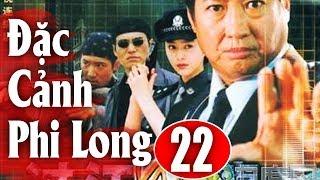 Đặc Cảnh Phi Long - Tập 22 | Phim Hành Động Trung Quốc Hay Nhất 2018 - Thuyết Minh