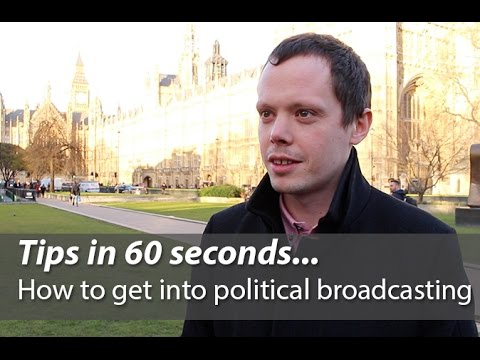 Tips in 60 seconds... How to get into political broadcasting