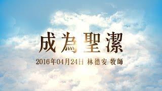 台北靈糧堂主日崇拜信息「成為聖潔」林德安牧師 2016/04/24