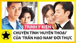 """Trịnh Y Kiện - Chuyện Tình Huyền Thoại Của """"Trần Hạo Nam"""" Ngoài Đời Thực"""