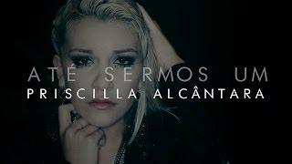 Priscilla Alcântara - Até Sermos Um CD Completo 2015