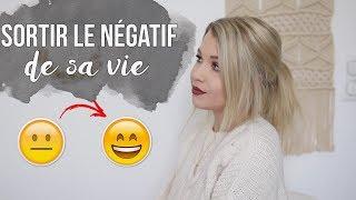 10 CONSEILS POUR SORTIR LE NÉGATIF DE SA VIE !