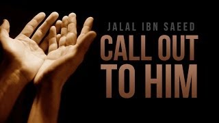 Call Out to Him – Jalal Ibn Saeed – Islamic Reminder