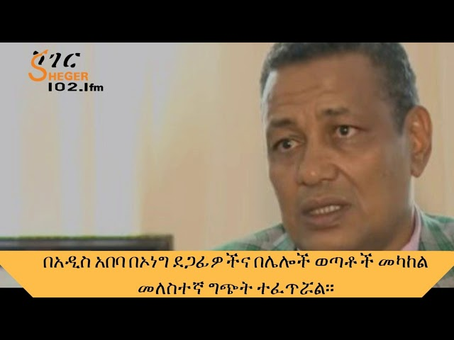 Sheger FM 102.1 Latest News |Addis Ababa Youth clashed with OLF supporters in the capital