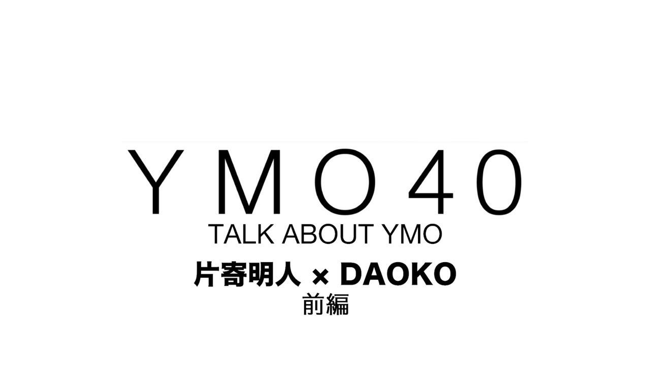 片寄明人×DAOKO - 「YMO 40 TALK ABOUT YMO」に登場 YMOを語る (前編) YMO40.com 動画連載 thm Music info Clip