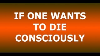 "Osho:""If one wants to die consciously."""