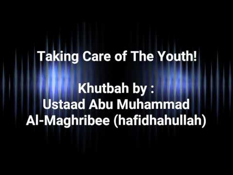 Taking Care of The Youth Khutbah by Ustaad Abu Muhammad al-Maghribee (hafidhahullah)