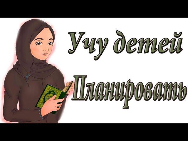 VLOG#5 УЧУ ДЕТЕЙ ПЛАНИРОВАТЬ/ВОСПИТАНИЕ ДЕТЕЙ В  ИСЛАМЕ/МОЙ ОПЫТ