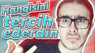 HANGİSİNİ TERCİH EDERDİN | WOULD YOU RATHER