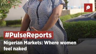 Nigerian Markets; Where Women Feel Naked | Pulse Report