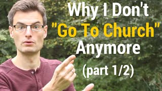 """Why I Don't """"Go To Church"""" Anymore (part 1/2)"""