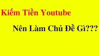 Kiếm Tiền Với Youtube Nên Làm Chủ Đề Gì Và Cần Làm Những Gì? #kndm