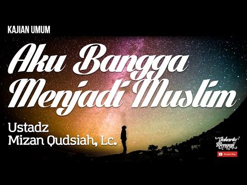 Kajian Islam : Aku Bangga Menjadi Muslim - Ustadz Mizan Qudsiah, Lc.