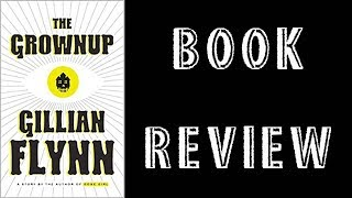 THE GROWNUP (SPOILERS FOR THIS AND GONE GIRL), by Gillian Flynn