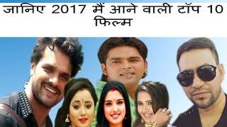 जानिए 2017  मैं आने वाली टॉप 10  फिल्म अपने मनपसंददिता कलाकार की । top 10 Movie Bhojpuri Movie