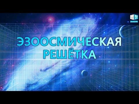 Тайны Вселенной. Эзоосмическая решётка. Что это? ИСКОННАЯ ФИЗИКА АЛЛАТРА