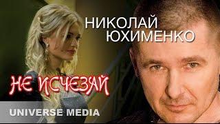 Николай Юхименко - Не исчезай