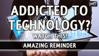 Addicted To Technology? – Watch This!? Must Watch ? The Daily Reminder