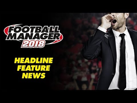 BREAKING: Football Manager 2018 Headline Feature News!