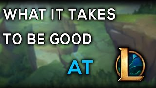 What It ACTUALLY Takes To Be Good At League Of Legends
