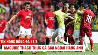 TIN NÓNG BÓNG ĐÁ 13/8 | Maguire thách thức cả giải Ngoại hạng – FIFA khen đại chiến VN vs Thái Lan