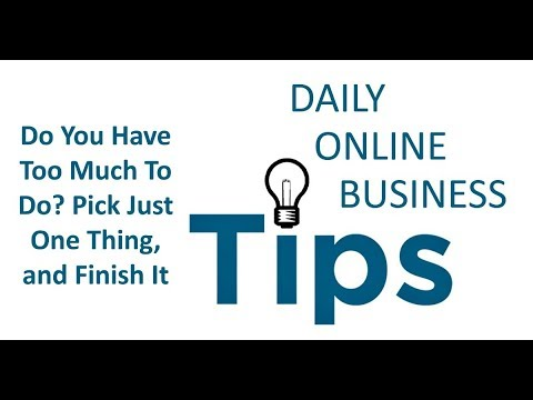 Daily Online Business Tips - Do You Have Too Much To Do Pick Just One Thing, and Finish