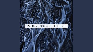 Until We 39 Re Gone Forever
