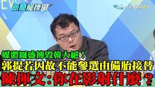【精彩】媒體圈盛傳毀韓大絕!郭提候選人若「因故不能參選」由備胎接替 陳揮文:你在影射什麼?