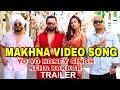 Yo yo honey singh Makhna video song | Honey singh | Neha Kakkar | Makhna Trailer detail Honey Singh