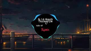 Ai Là Người Thương Em (Remix) Quân A.P | Bản Remix Nhạc Trẻ Hay Nhất 2019
