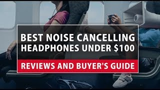 Best Noise Cancelling Headphones under $100 - Reviews and Buyer