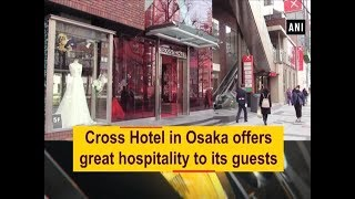 Cross Hotel in Osaka offers great hospitality to its guests - ANI News