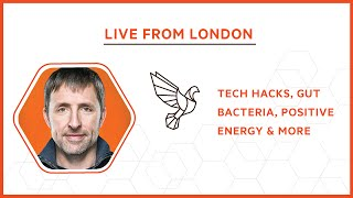 Live from London: Tech Hacks, Gut Bacteria, Positive Energy & More